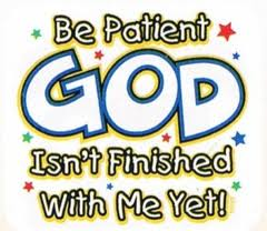 Be patient  God isn't finished