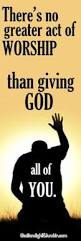 Worship by giving God all of you