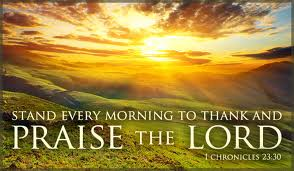 Praise  Stand every morning to thank and praise