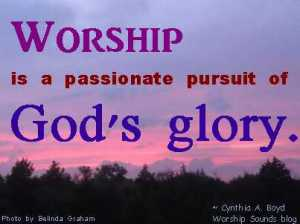 Worship is a passionate pursuit of God's glory